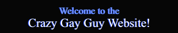 Welcome to the Crazy Gay Guy Website!